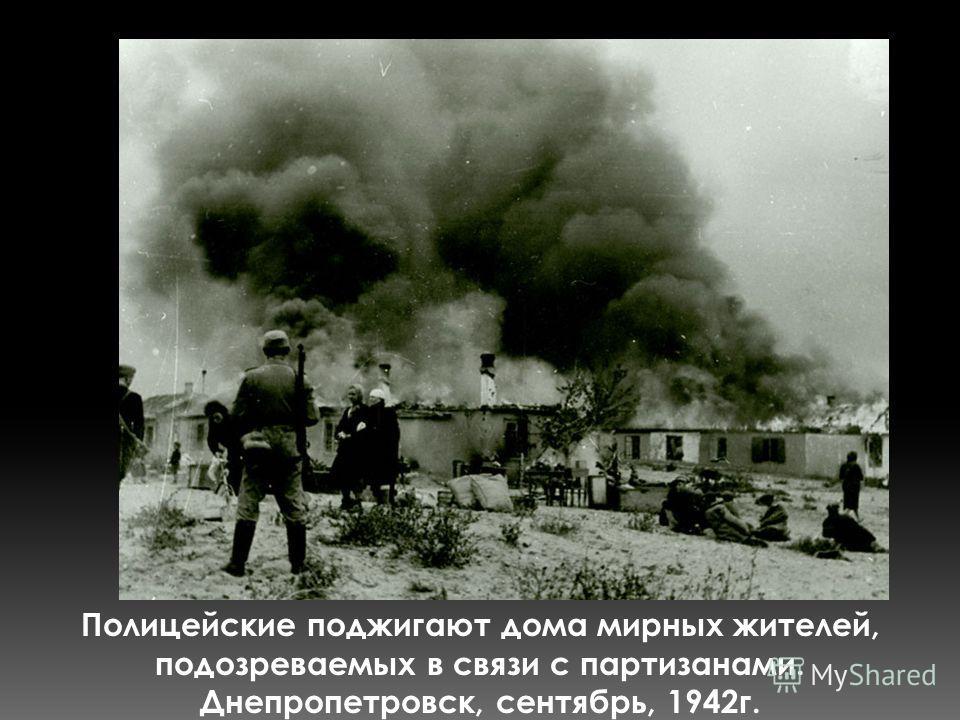 Полицейские поджигают дома мирных жителей, подозреваемых в связи с партизанами. Днепропетровск, сентябрь, 1942г.