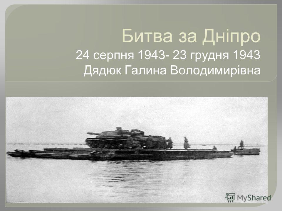 Битва за Дніпро 24 серпня 1943- 23 грудня 1943 Дядюк Галина Володимирівна