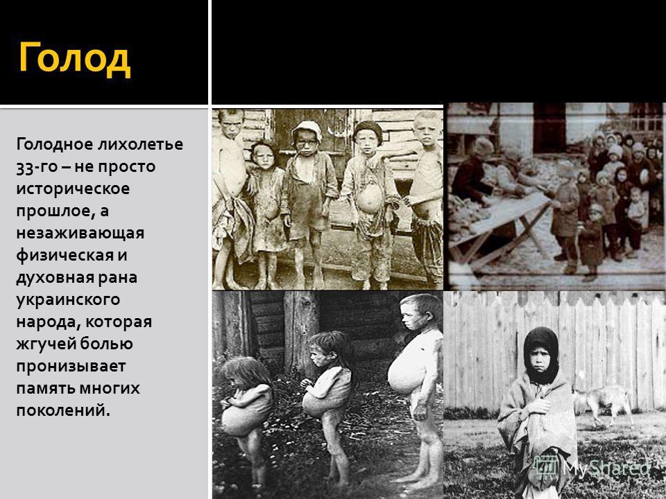 Голод Голодное лихолетье 33-го – не просто историческое прошлое, а незаживающая физическая и духовная рана украинского народа, которая жгучей болью пронизывает память многих поколений.