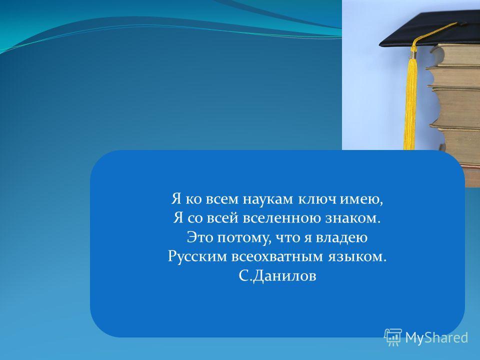 Я ко всем наукам ключ имею, Я со всей вселенною знаком. Это потому, что я владею Русским всеохватным языком. С.Данилов