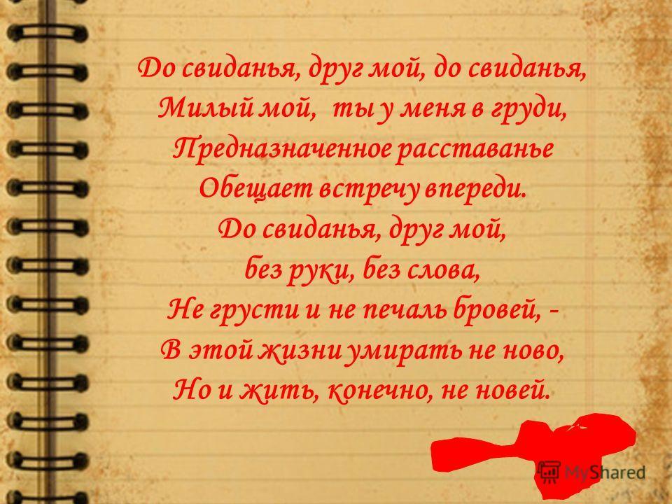 До свиданья, друг мой, до свиданья, Милый мой, ты у меня в груди, Предназначенное расставанье Обещает встречу впереди. До свиданья, друг мой, без руки, без слова, Не грусти и не печаль бровей, - В этой жизни умирать не ново, Но и жить, конечно, не но