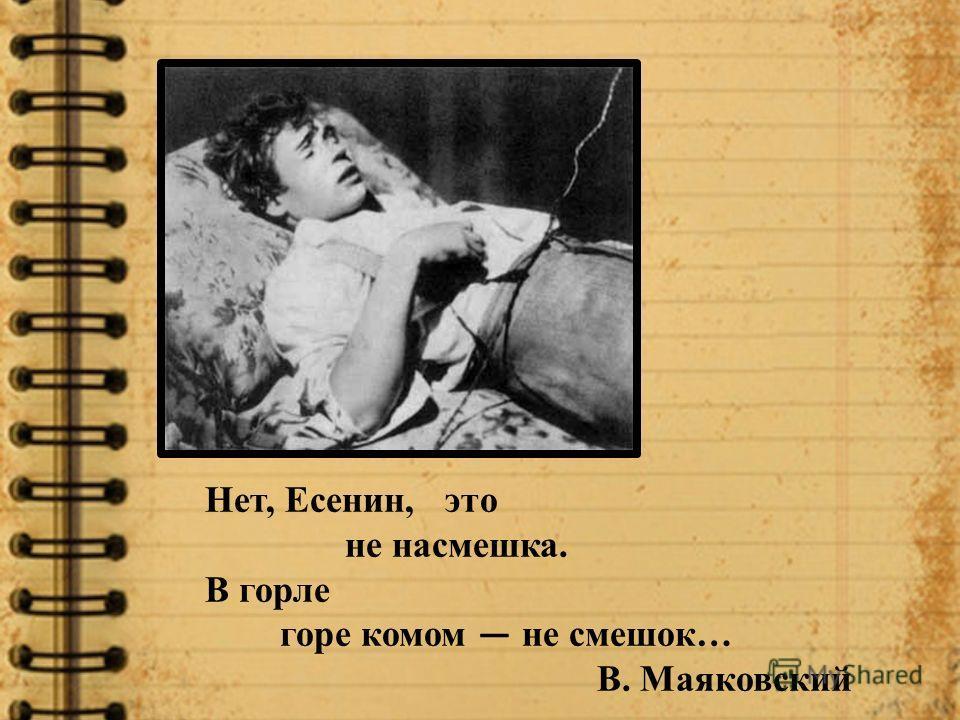 Нет, Есенин, это не насмешка. В горле горе комом не смешок… В. Маяковский
