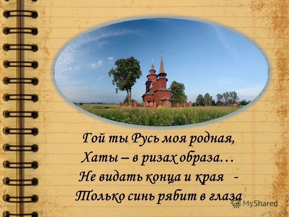 Гой ты Русь моя родная, Хаты – в ризах образа… Не видать конца и края - Только синь рябит в глаза