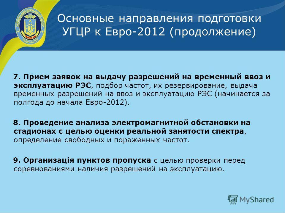 Основные направления подготовки УГЦР к Евро-2012 (продолжение) 7. Прием заявок на выдачу разрешений на временный ввоз и эксплуатацию РЭС, подбор частот, их резервирование, выдача временных разрешений на ввоз и эксплуатацию РЭС (начинается за полгода