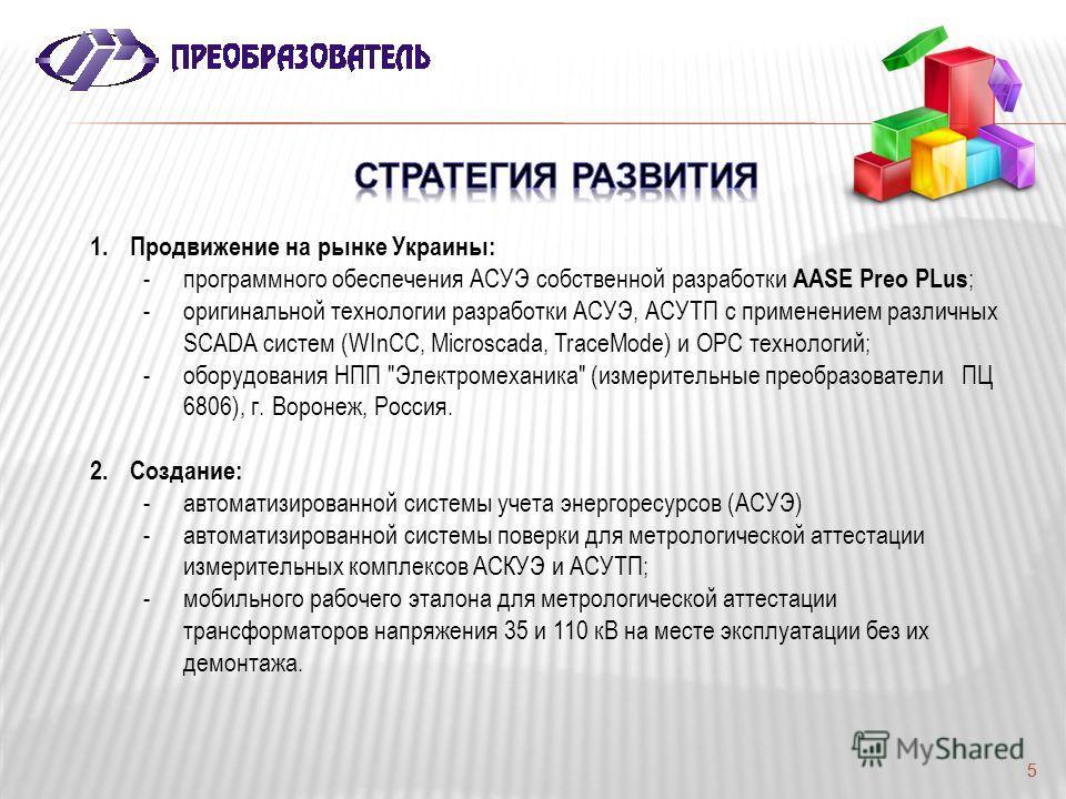 5 1.Продвижение на рынке Украины: -программного обеспечения АСУЭ собственной разработки AASE Preo PLus ; -оригинальной технологии разработки АСУЭ, АСУТП с применением различных SCADA систем (WInCC, Microscada, TraceMode) и OPC технологий; -оборудован