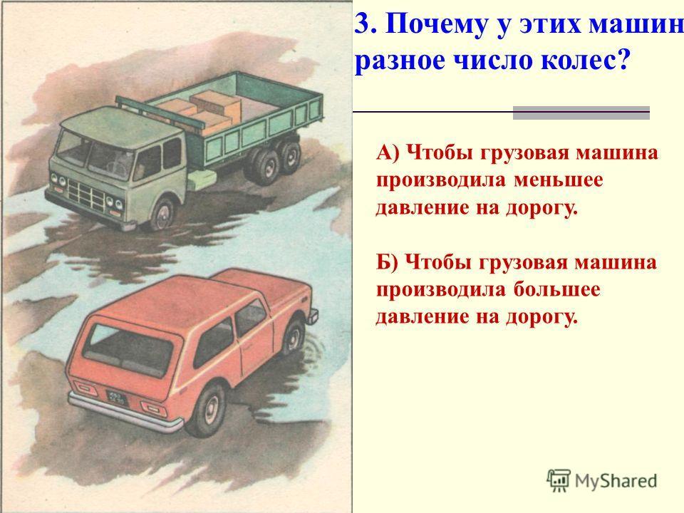 3. Почему у этих машин разное число колес? А) Чтобы грузовая машина производила меньшее давление на дорогу. Б) Чтобы грузовая машина производила большее давление на дорогу.