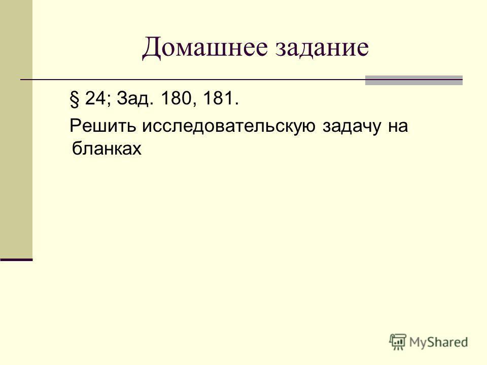 Домашнее задание § 24; Зад. 180, 181. Решить исследовательскую задачу на бланках