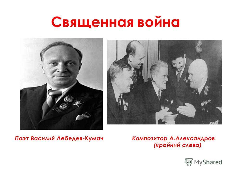 Священная война Поэт Василий Ле бедев-Кумач Композитор А.Александров (крайний слева)