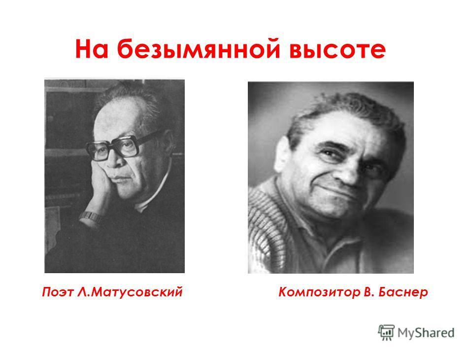 На безымянной высоте Поэт Л.МатусовскийКомпозитор В. Баснер