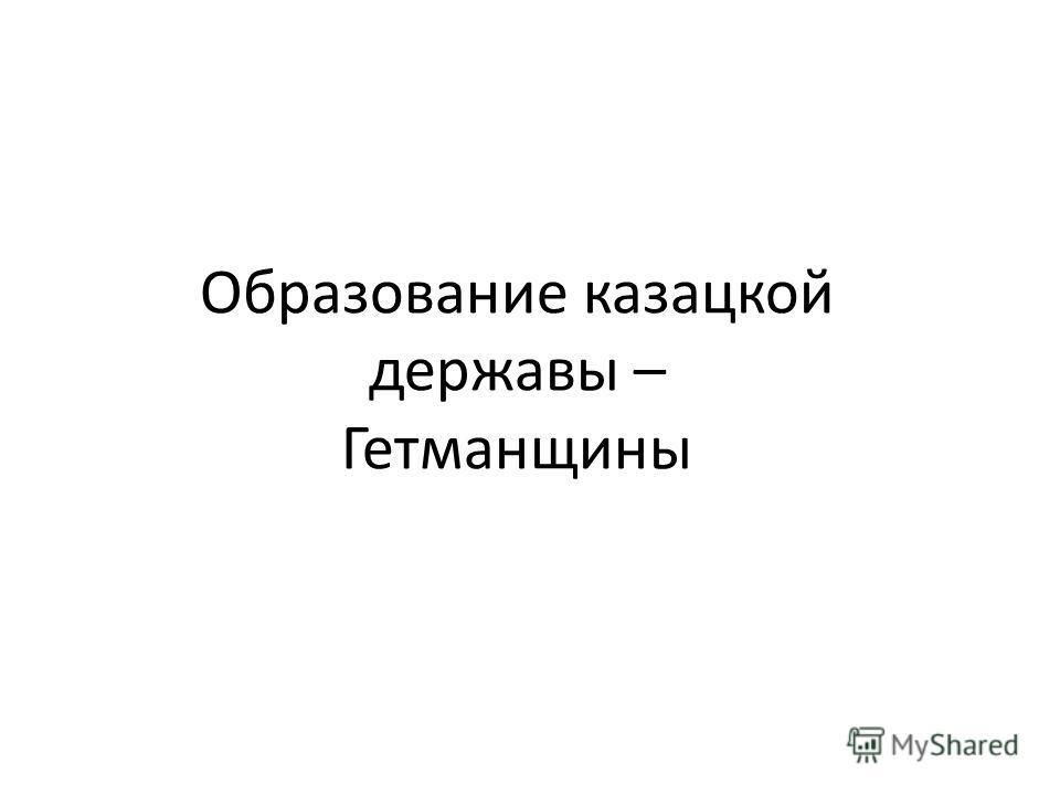 Образование казацкой державы – Гетманщины