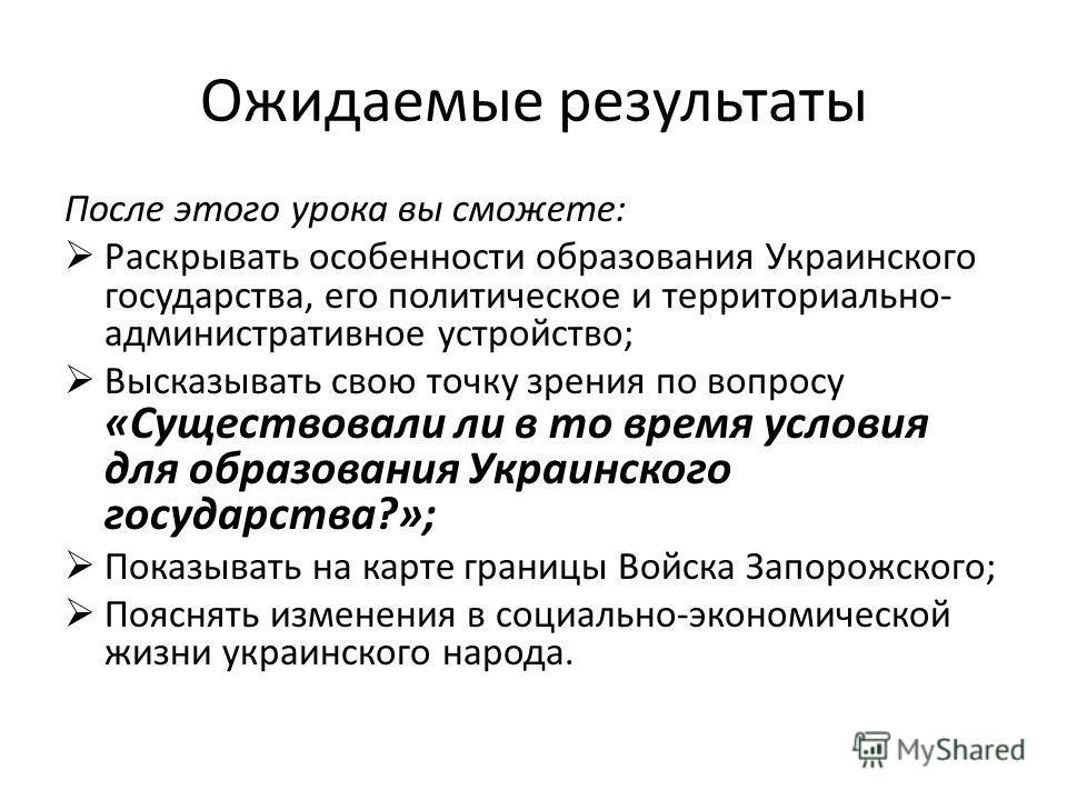 Ожидаемые результаты После этого урока вы сможете: Раскрывать особенности образования Украинского государства, его политическое и территориально- административное устройство; Высказывать свою точку зрения по вопросу «Существовали ли в то время услови