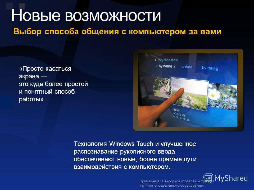 Новые возможности Выбор способа общения с компьютером за вами Примечание. Сенсорное управление требует наличия определенного оборудования «Просто касаться экрана это куда более простой и понятный способ работы». Технология Windows Touch и улучшенное