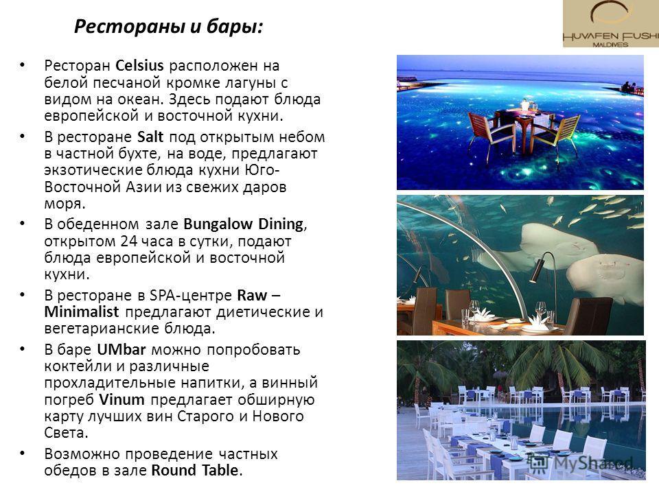Рестораны и бары: Ресторан Celsius расположен на белой песчаной кромке лагуны с видом на океан. Здесь подают блюда европейской и восточной кухни. В ресторане Salt под открытым небом в частной бухте, на воде, предлагают экзотические блюда кухни Юго- В