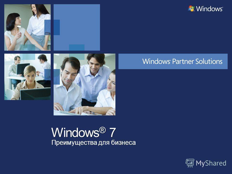 Windows ® 7 Преимущества для бизнеса