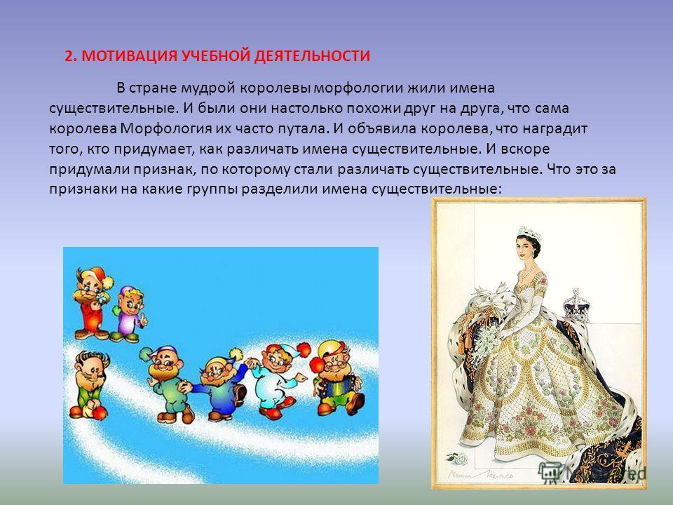2. МОТИВАЦИЯ УЧЕБНОЙ ДЕЯТЕЛЬНОСТИ В стране мудрой королевы морфологии жили имена существительные. И были они настолько похожи друг на друга, что сама королева Морфология их часто путала. И объявила королева, что наградит того, кто придумает, как разл