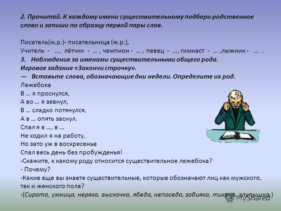 2. Прочитай. К каждому имени существительному подбери родственное слово и запиши по образцу первой пары слов. Писатель(м.р.)- писательница (ж.р.), Учитель - …, лётчик - …, чемпион - …, певец - …, гимнаст - …,лыжник - …. 3.Наблюдение за именами сущест