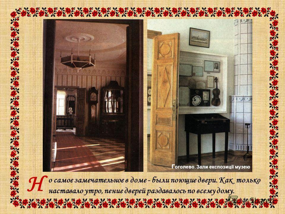 о самое замечательное в доме - были поющие двери. Как только наставало утро, пение дверей раздавалось по всему дому. Н Г оголево. Зали експозиції музею