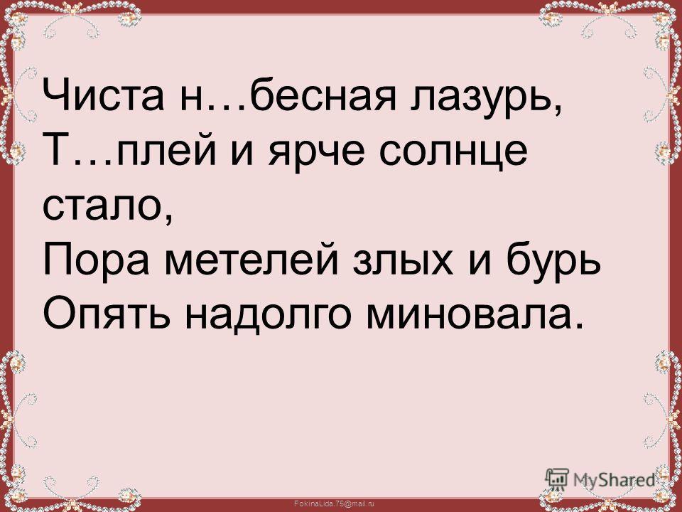 FokinaLida.75@mail.ru Чиста н…бесная лазурь, Т…плей и ярче солнце стало, Пора метелей злых и бурь Опять надолго миновала.
