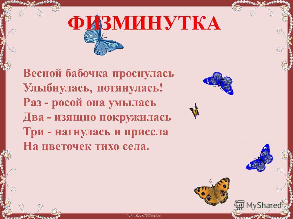 FokinaLida.75@mail.ru Весной бабочка проснулась Улыбнулась, потянулась! Раз - росой она умылась Два - изящно покружилась Три - нагнулась и присела На цветочек тихо села. ФИЗМИНУТКА