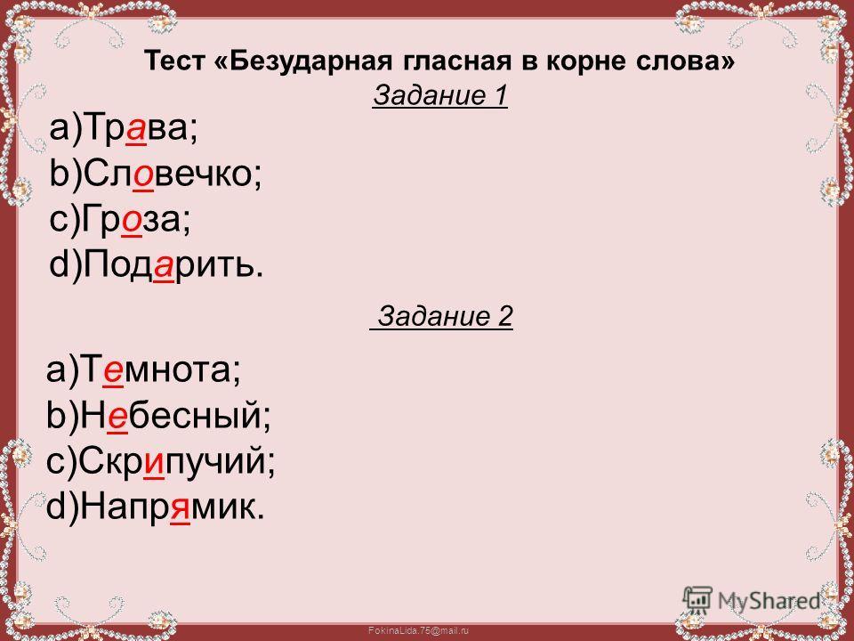 FokinaLida.75@mail.ru Тест «Безударная гласная в корне слова» Задание 1 a)Трава; b)Словечко; c)Гроза; d)Подарить. Задание 2 a)Темнота; b)Небесный; c)Скрипучий; d)Напрямик.