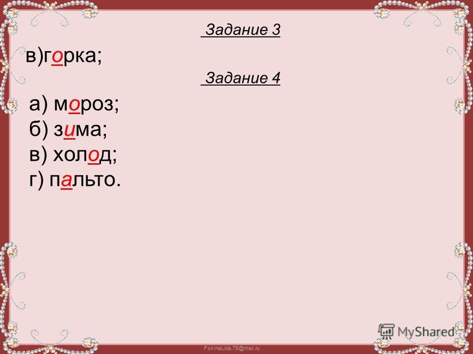 FokinaLida.75@mail.ru Задание 3 в)горка; Задание 4 а) мороз; б) зима; в) холод; г) пальто.