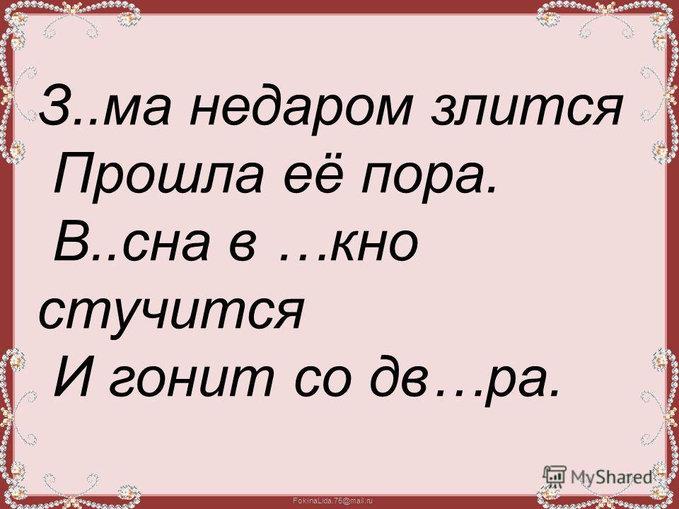 FokinaLida.75@mail.ru З..ма недаром злится Прошла её пора. В..сна в …кно стучится И гонит со дв…ра.