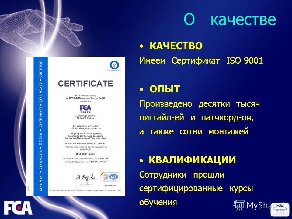 O качестве КАЧЕСТВО Имеем Сертификат ISO 9001 ОПЫТ Произведено десятки тысяч пигтайл-ей и патчкорд-ов, а также сотни монтажей KВAЛИФИКАЦИИ Сотрудники прошли сертифицированные курсы обучения