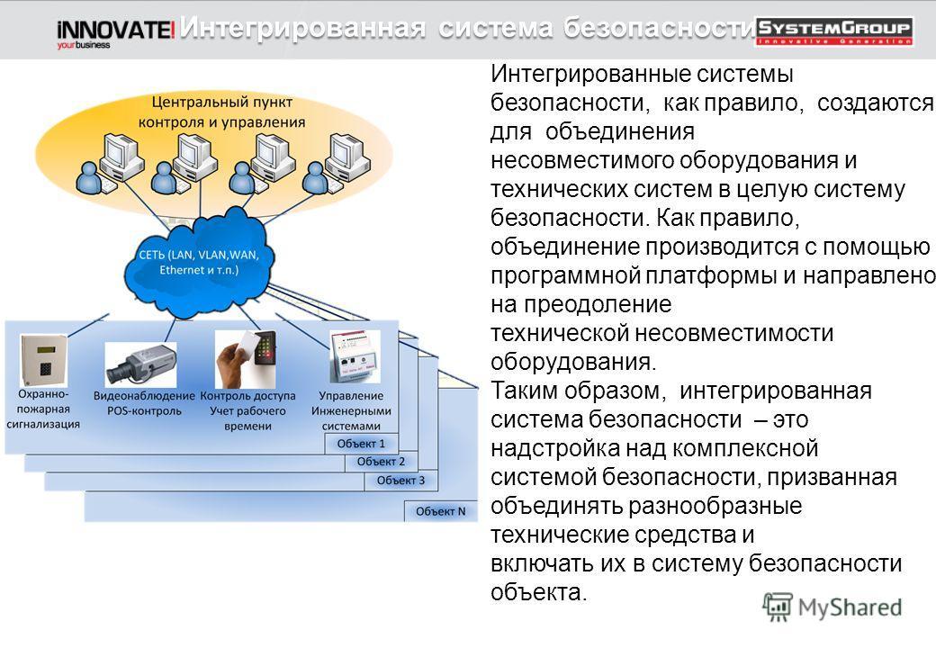 Интегрированная система безопасности Интегрированные системы безопасности, как правило, создаются для объединения несовместимого оборудования и технических систем в целую систему безопасности. Как правило, объединение производится с помощью программн
