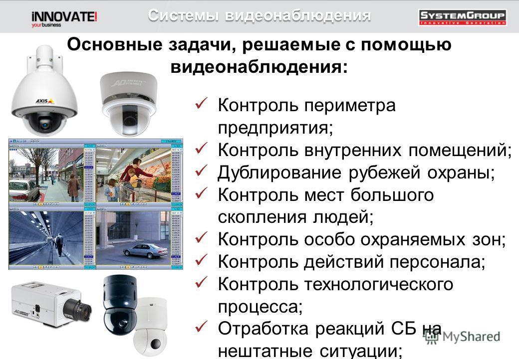 Системы видеонаблюдения Основные задачи, решаемые с помощью видеонаблюдения: Контроль периметра предприятия; Контроль внутренних помещений; Дублирование рубежей охраны; Контроль мест большого скопления людей; Контроль особо охраняемых зон; Контроль д