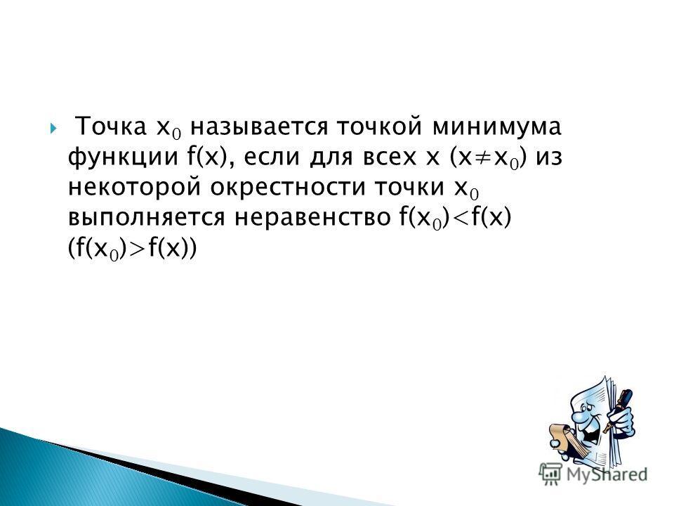 Точка х 0 называется точкой минимума функции f(x), если для всех х (хх 0 ) из некоторой окрестности точки х 0 выполняется неравенство f(x 0 ) f(x))