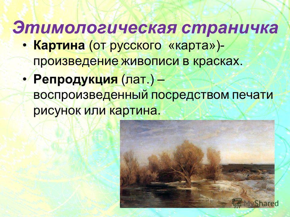 Этимологическая страничка Картина (от русского «карта»)- произведение живописи в красках. Репродукция (лат.) – воспроизведенный посредством печати рисунок или картина.