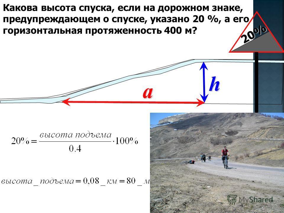 Какова высота спуска, если на дорожном знаке, предупреждающем о спуске, указано 20 %, а его горизонтальная протяженность 400 м?h a 20%