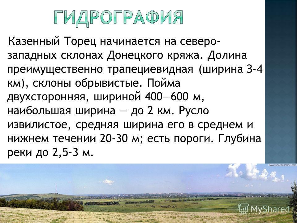 Казенный Торец начинается на северо- западных склонах Донецкого кряжа. Долина преимущественно трапециевидная (ширина З-4 км), склоны обрывистые. Пойма двухсторонняя, шириной 400600 м, наибольшая ширина до 2 км. Русло извилистое, средняя ширина его в