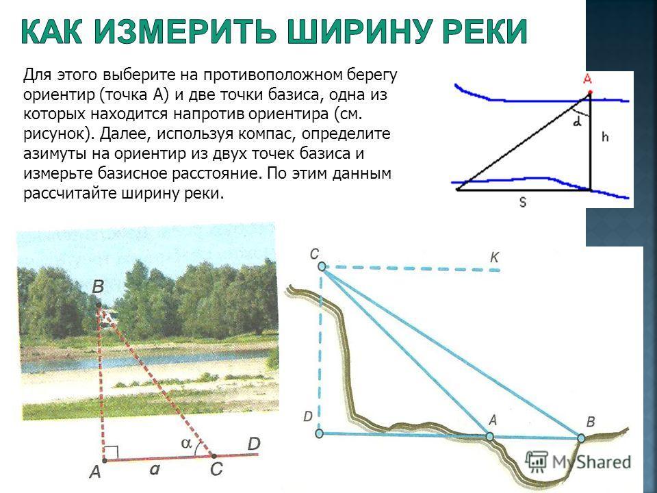 Для этого выберите на противоположном берегу ориентир (точка А) и две точки базиса, одна из которых находится напротив ориентира (см. рисунок). Далее, используя компас, определите азимуты на ориентир из двух точек базиса и измерьте базисное расстояни