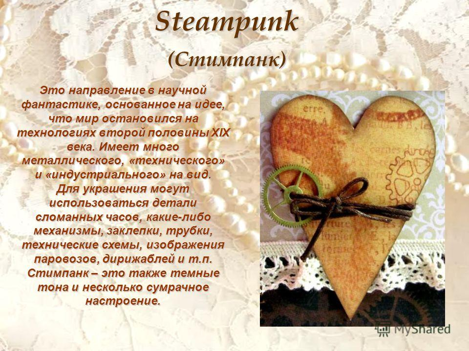 Steampunk (Стимпанк) Это направление в научной фантастике, основанное на идее, что мир остановился на технологиях второй половины XIX века. Имеет много металлического, «технического» и «индустриального» на вид. Для украшения могут использоваться дета
