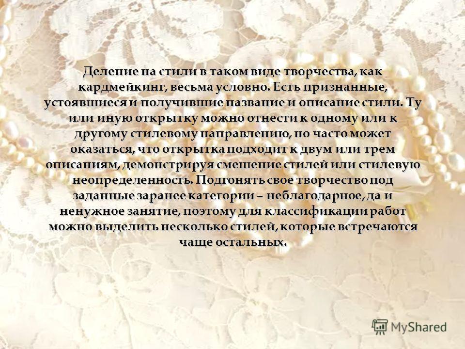 Деление на стили в таком виде творчества, как кардмейкинг, весьма условно. Есть признанные, устоявшиеся и получившие название и описание стили. Ту или иную открытку можно отнести к одному или к другому стилевому направлению, но часто может оказаться,
