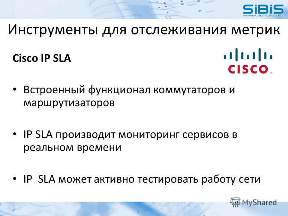 Инструменты для отслеживания метрик Cisco IP SLA Встроенный функционал коммутаторов и маршрутизаторов IP SLA производит мониторинг сервисов в реальном времени IP SLA может активно тестировать работу сети