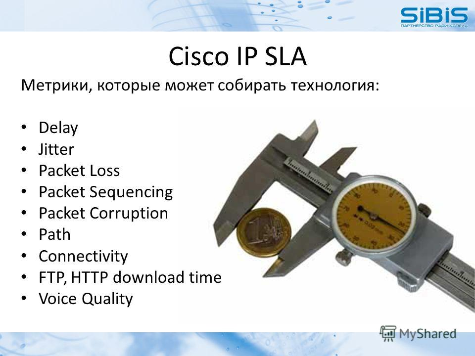 Cisco IP SLA Метрики, которые может собирать технология: Delay Jitter Packet Loss Packet Sequencing Packet Corruption Path Connectivity FTP, HTTP download time Voice Quality
