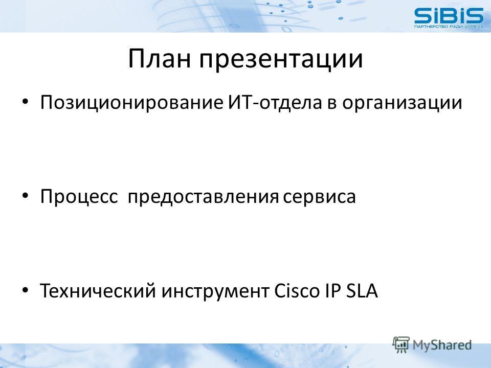 План презентации Позиционирование ИТ-отдела в организации Процесс предоставления сервиса Технический инструмент Cisco IP SLA