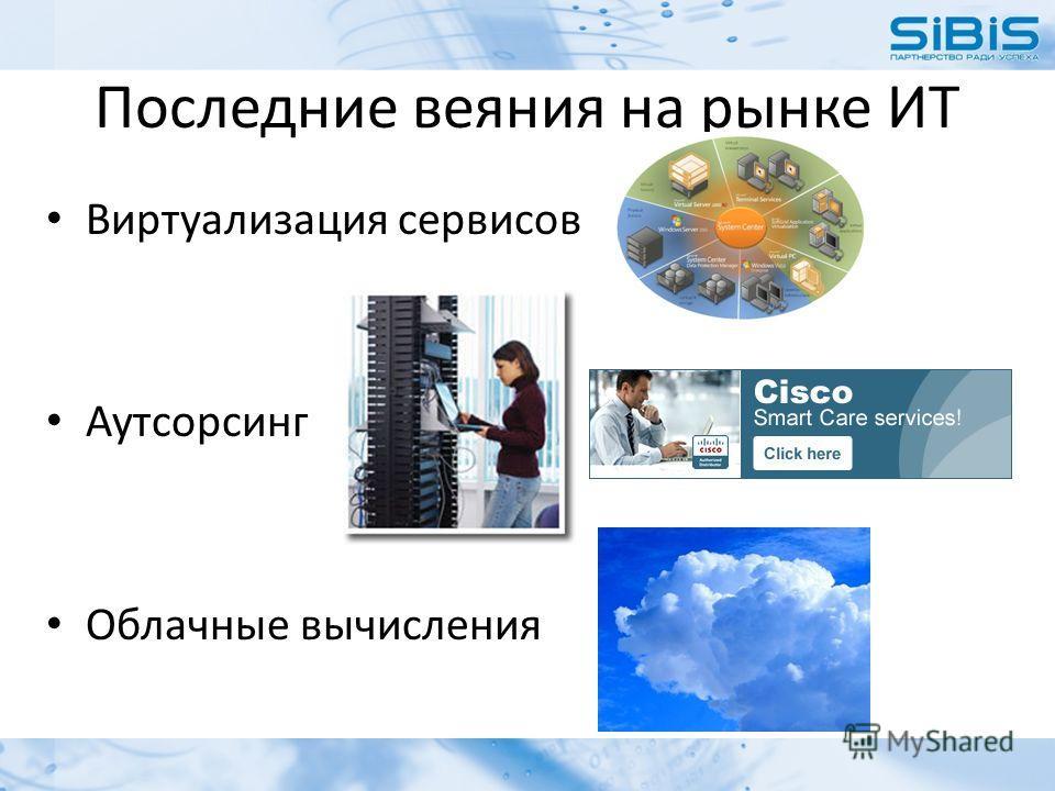 Последние веяния на рынке ИТ Виртуализация сервисов Аутсорсинг Облачные вычисления
