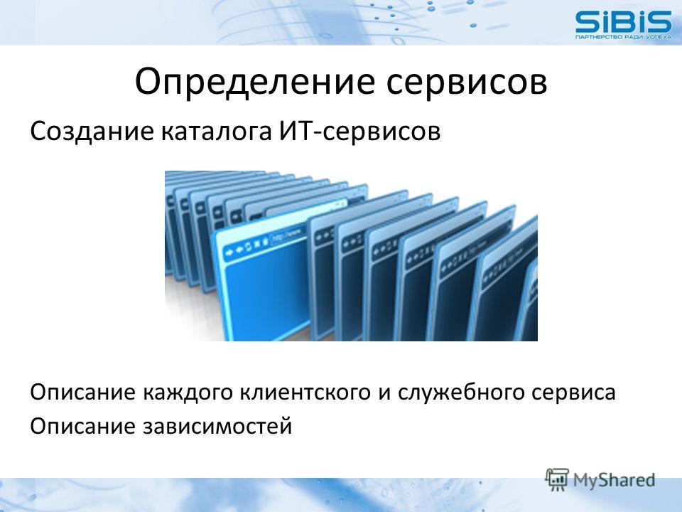 Определение сервисов Создание каталога ИТ-сервисов Описание каждого клиентского и служебного сервиса Описание зависимостей
