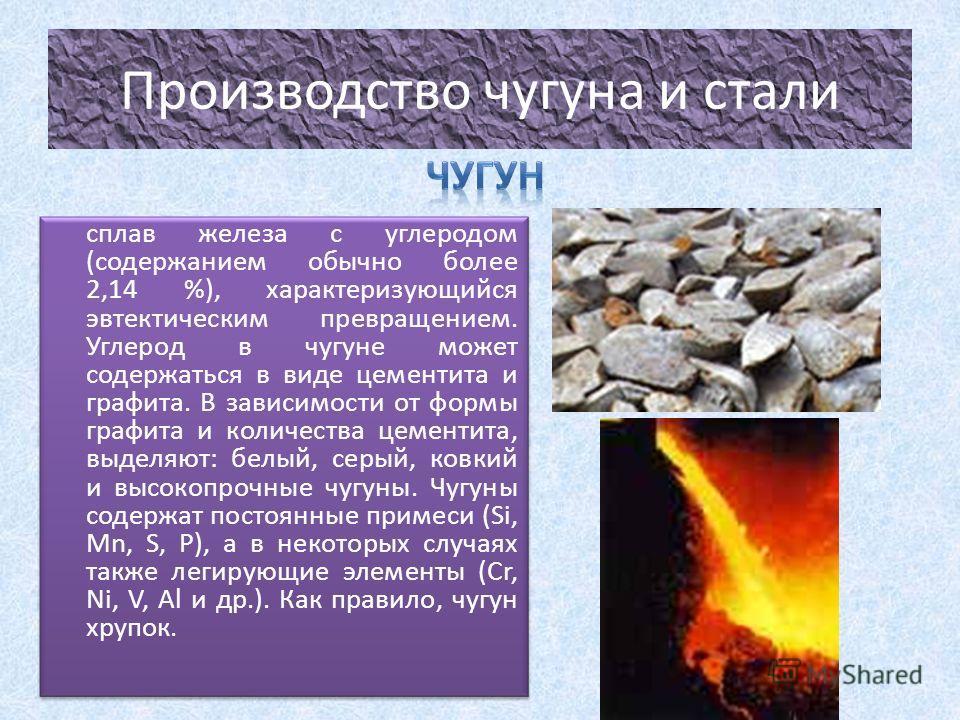 Производство чугуна и стали сплав железа с углеродом (содержанием обычно более 2,14 %), характеризующийся эвтектическим превращением. Углерод в чугуне может содержаться в виде цементита и графита. В зависимости от формы графита и количества цементита