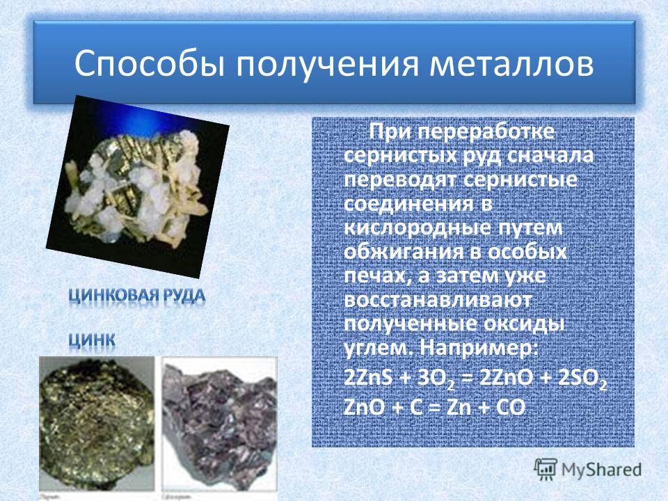 При переработке сернистых руд сначала переводят сернистые соединения в кислородные путем обжигания в особых печах, а затем уже восстанавливают полученные оксиды углем. Например: 2ZnS + 3O 2 = 2ZnO + 2SO 2 ZnO + C = Zn + CO Способы получения металлов