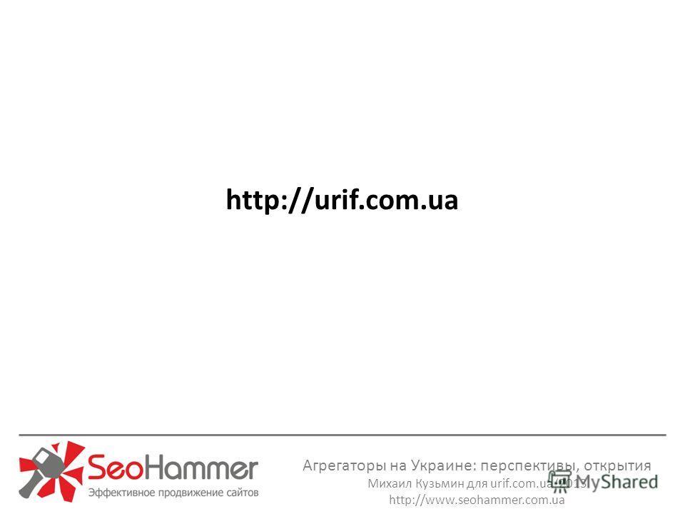 Агрегаторы на Украине: перспективы, открытия Михаил Кузьмин для urif.com.ua 2013 http://www.seohammer.com.ua http://urif.com.ua