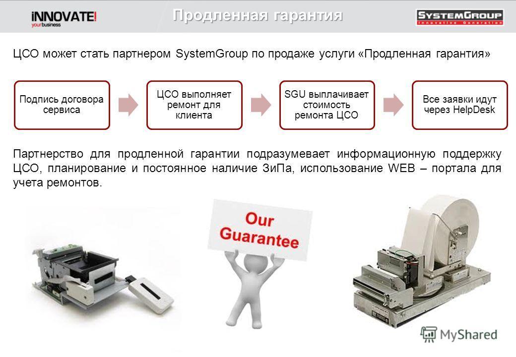 ЦСО может стать партнером SystemGroup по продаже услуги «Продленная гарантия» Партнерство для продленной гарантии подразумевает информационную поддержку ЦСО, планирование и постоянное наличие ЗиПа, использование WEB – портала для учета ремонтов. Прод