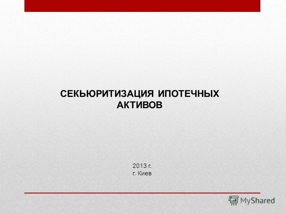 2013 г. г. Киев СЕКЬЮРИТИЗАЦИЯ ИПОТЕЧНЫХ АКТИВОВ