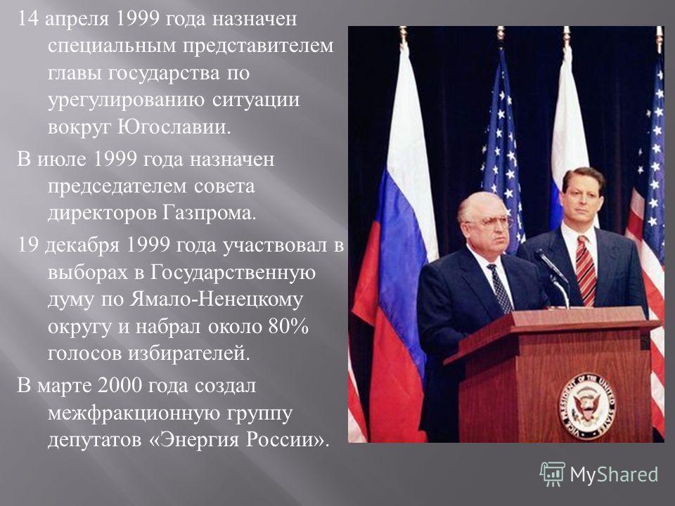 14 апреля 1999 года назначен специальным представителем главы государства по урегулированию ситуации вокруг Югославии. В июле 1999 года назначен председателем совета директоров Газпрома. 19 декабря 1999 года участвовал в выборах в Государственную дум