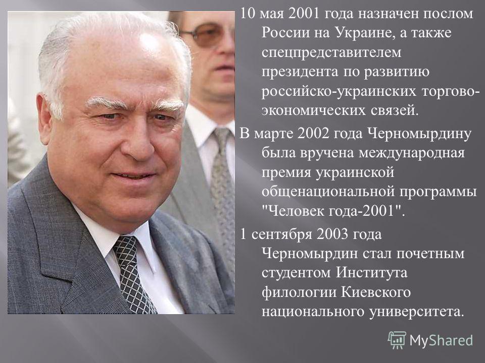 10 мая 2001 года назначен послом России на Украине, а также спецпредставителем президента по развитию российско - украинских торгово - экономических связей. В марте 2002 года Черномырдину была вручена международная премия украинской общенациональной