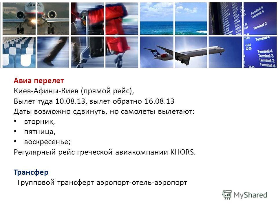 Авиа перелет Киев-Афины-Киев (прямой рейс), Вылет туда 10.08.13, вылет обратно 16.08.13 Даты возможно сдвинуть, но самолеты вылетают: вторник, пятница, воскресенье; Регулярный рейс греческой авиакомпании KHORS. Трансфер Групповой трансферт аэропорт-о