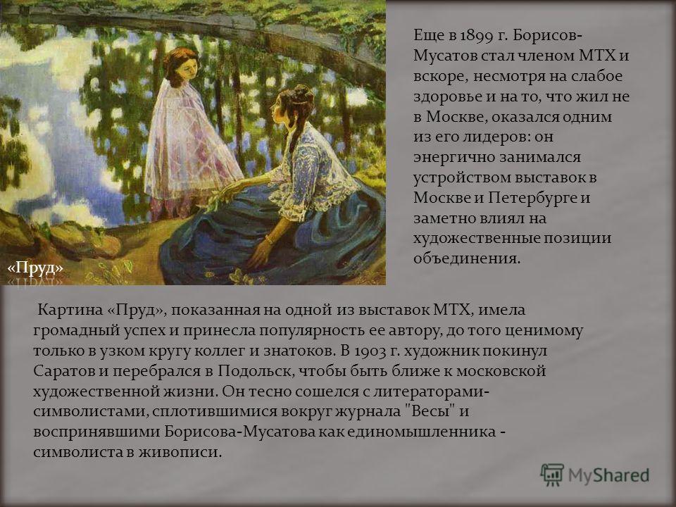 Картина «Пруд», показанная на одной из выставок МТХ, имела громадный успех и принесла популярность ее автору, до того ценимому только в узком кругу коллег и знатоков. В 1903 г. художник покинул Саратов и перебрался в Подольск, чтобы быть ближе к моск